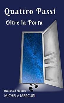 Quattro Passi Oltre la Porta: Raccolta di Racconti (Italian Edition) by [Michela Mercuri]